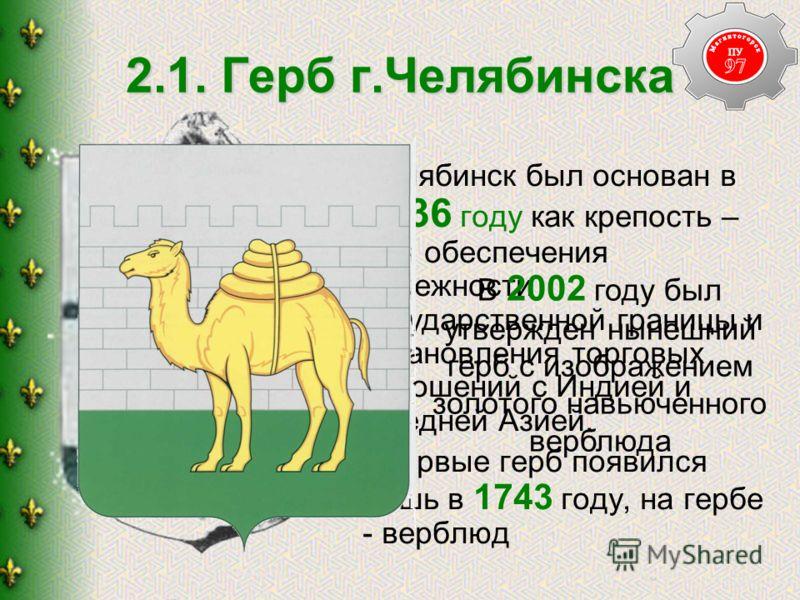 2.1. Герб г.Челябинска Челябинск был основан в 1736 году как крепость – для обеспечения надежности государственной границы и установления торговых отношений с Индией и Средней Азией. Впервые герб появился лишь в 1743 году, на гербе - верблюд В 2002 г