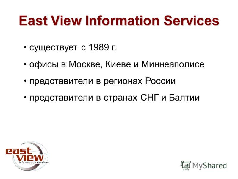 East View Information Services существует с 1989 г. офисы в Москве, Киеве и Миннеаполисе представители в регионах России представители в странах СНГ и Балтии