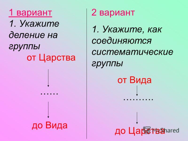 1 вариант 1. Укажите деление на группы от Царства …… до Вида 2 вариант 1. Укажите, как соединяются систематические группы от Вида ………. до Царства