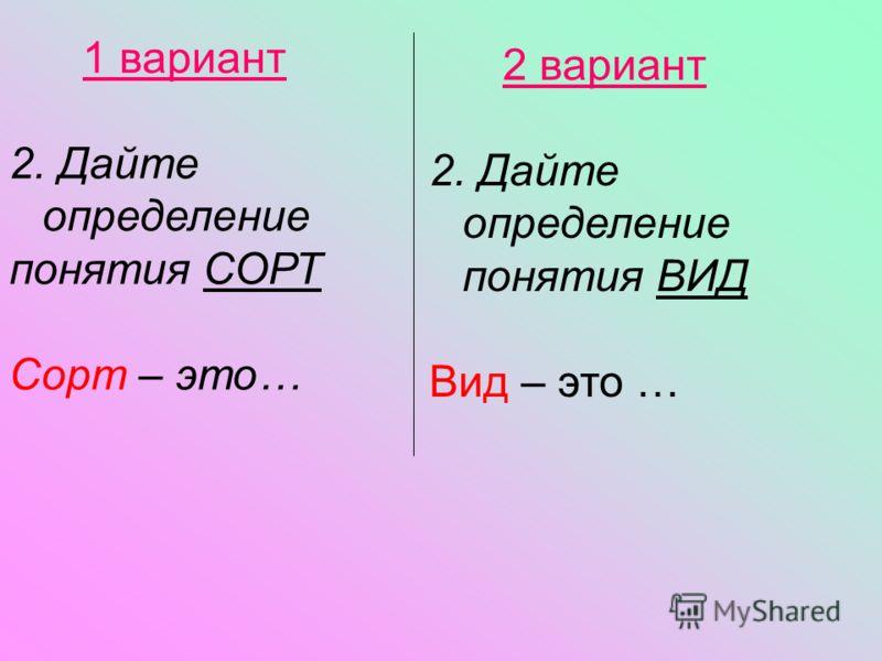 2 вариант 2. Дайте определение понятия ВИД Вид – это … 1 вариант 2. Дайте определение понятия СОРТ Сорт – это…