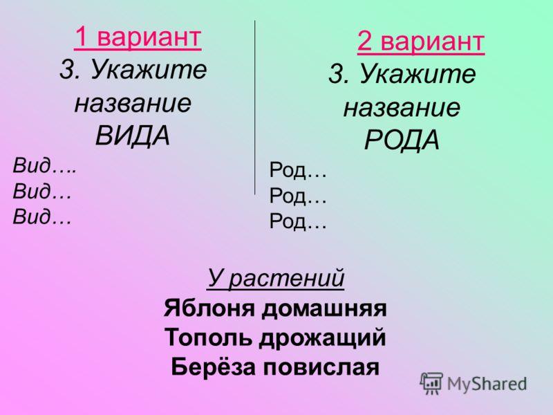 2 вариант 3. Укажите название РОДА Род… 1 вариант 3. Укажите название ВИДА Вид…. Вид… У растений Яблоня домашняя Тополь дрожащий Берёза повислая