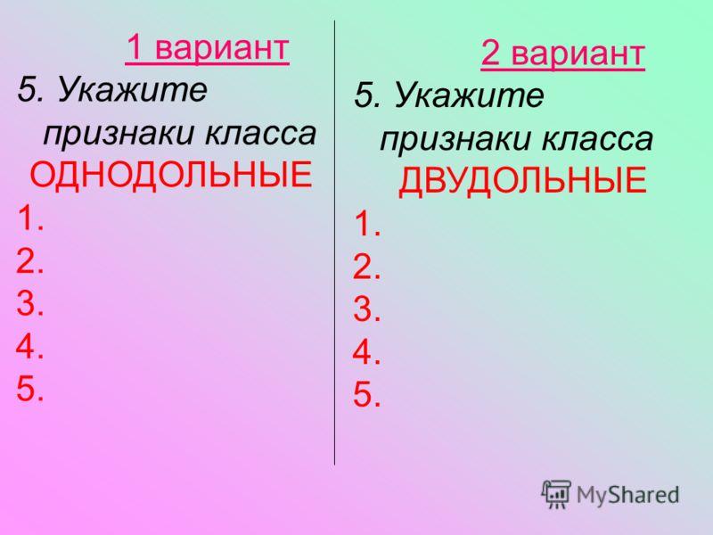 2 вариант 5. Укажите признаки класса ДВУДОЛЬНЫЕ 1. 2. 3. 4. 5. 1 вариант 5. Укажите признаки класса ОДНОДОЛЬНЫЕ 1. 2. 3. 4. 5.