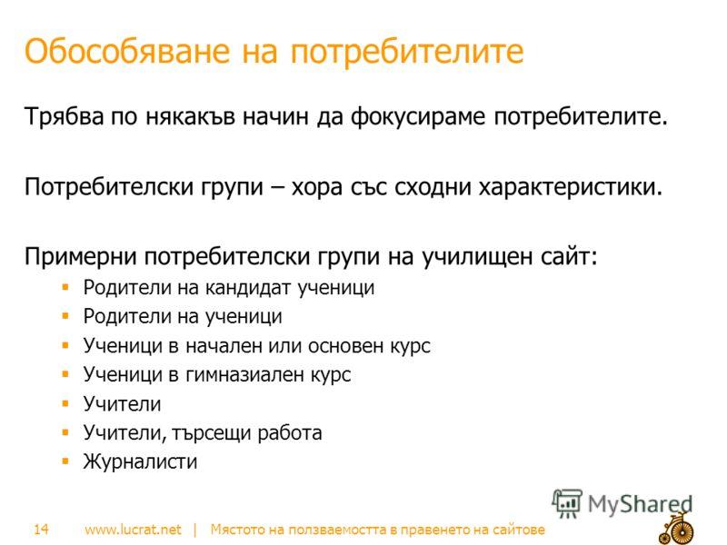 www.lucrat.net | Мястото на ползваемостта в правенето на сайтове Обособяване на потребителите Трябва по някакъв начин да фокусираме потребителите. Потребителски групи – хора със сходни характеристики. Примерни потребителски групи на училищен сайт: Ро