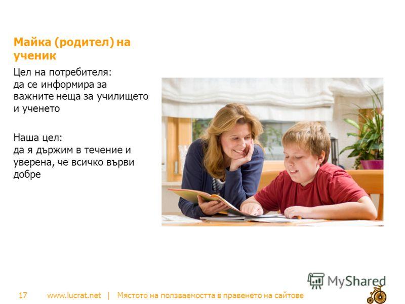 www.lucrat.net | Мястото на ползваемостта в правенето на сайтове Майка (родител) на ученик Цел на потребителя: да се информира за важните неща за училището и ученето Наша цел: да я държим в течение и уверена, че всичко върви добре 17