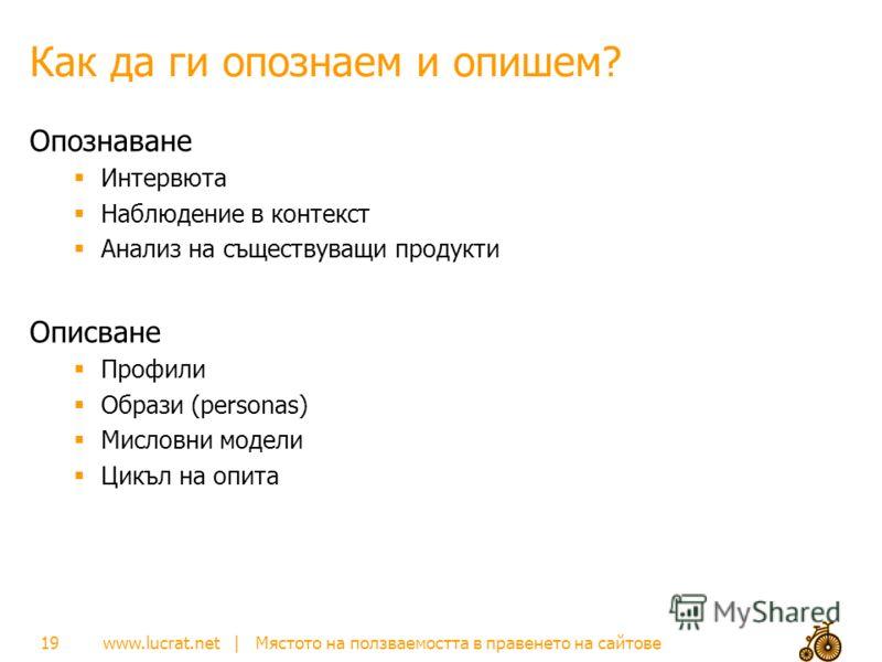 www.lucrat.net | Мястото на ползваемостта в правенето на сайтове Как да ги опознаем и опишем? Опознаване Интервюта Наблюдение в контекст Анализ на съществуващи продукти Описване Профили Образи (personas) Мисловни модели Цикъл на опита 19