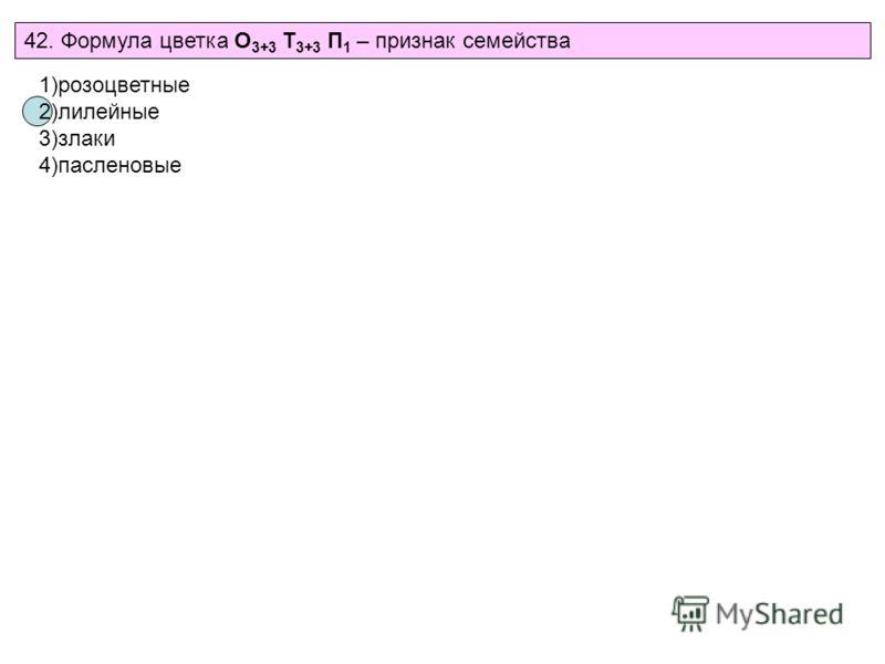 42. Формула цветка О 3+3 Т 3+3 П 1 – признак семейства 1)розоцветные 2)лилейные 3)злаки 4)пасленовые