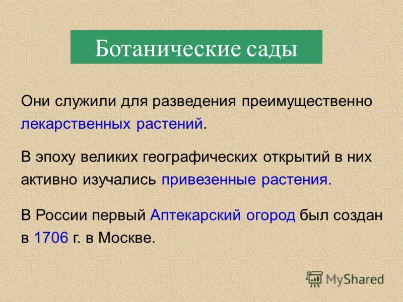 Ботанические сады Они служили для разведения преимущественно лекарственных растений. В эпоху великих географических открытий в них активно изучались привезенные растения. В России первый Аптекарский огород был создан в 1706 г. в Москве.