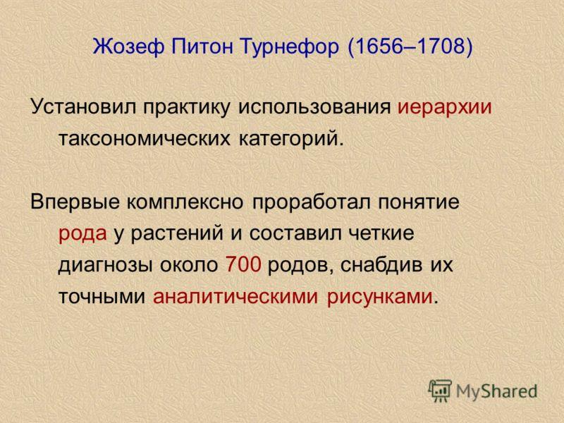 Установил практику использования иерархии таксономических категорий. Впервые комплексно проработал понятие рода у растений и составил четкие диагнозы около 700 родов, снабдив их точными аналитическими рисунками. Жозеф Питон Турнефор (1656–1708)