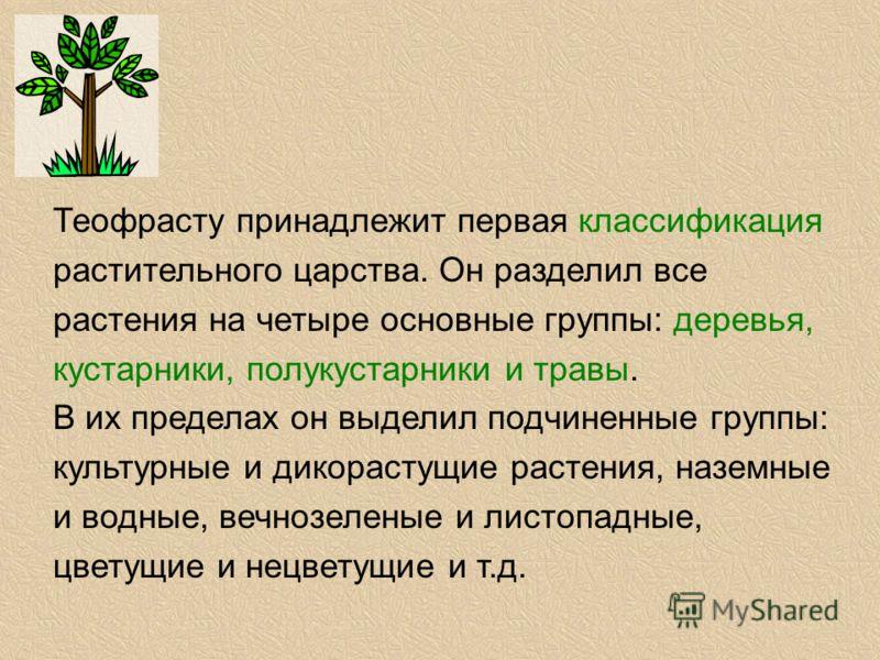 Теофрасту принадлежит первая классификация растительного царства. Он разделил все растения на четыре основные группы: деревья, кустарники, полукустарники и травы. В их пределах он выделил подчиненные группы: культурные и дикорастущие растения, наземн