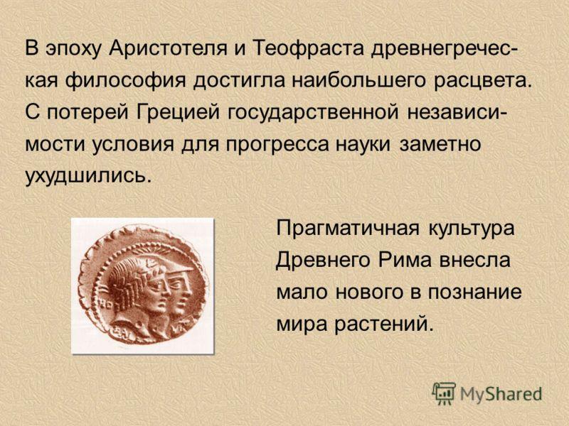 В эпоху Аристотеля и Теофраста древнегречес- кая философия достигла наибольшего расцвета. С потерей Грецией государственной независи- мости условия для прогресса науки заметно ухудшились. Прагматичная культура Древнего Рима внесла мало нового в позна