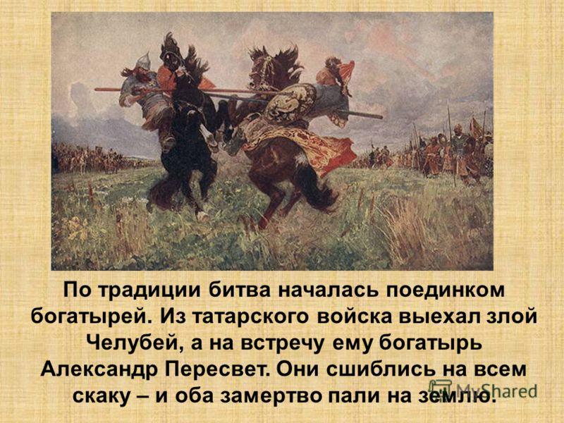 По традиции битва началась поединком богатырей. Из татарского войска выехал злой Челубей, а на встречу ему богатырь Александр Пересвет. Они сшиблись на всем скаку – и оба замертво пали на землю.