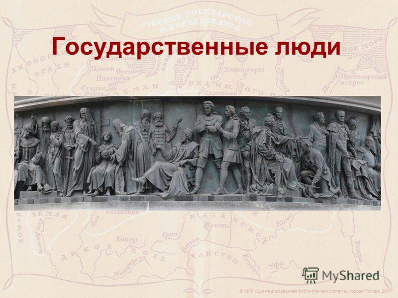 © МУК «Централизованная библиотечная система» города Пскова, 2011 Государственные люди