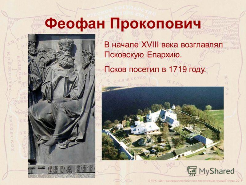 © МУК «Централизованная библиотечная система» города Пскова, 2011 Феофан Прокопович В начале XVIII века возглавлял Псковскую Епархию. Псков посетил в 1719 году.