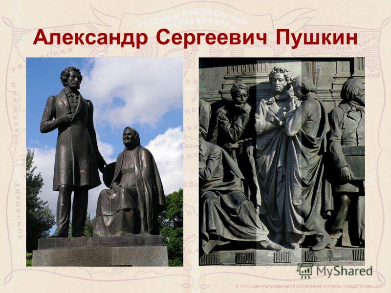© МУК «Централизованная библиотечная система» города Пскова, 2011 Александр Сергеевич Пушкин