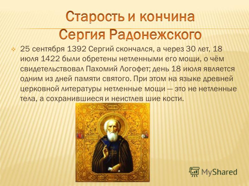 25 сентября 1392 Сергий скончался, а через 30 лет, 18 июля 1422 были обретены нетленными его мощи, о чём свидетельствовал Пахомий Логофет; день 18 июля является одним из дней памяти святого. При этом на языке древней церковной литературы нетленные мо