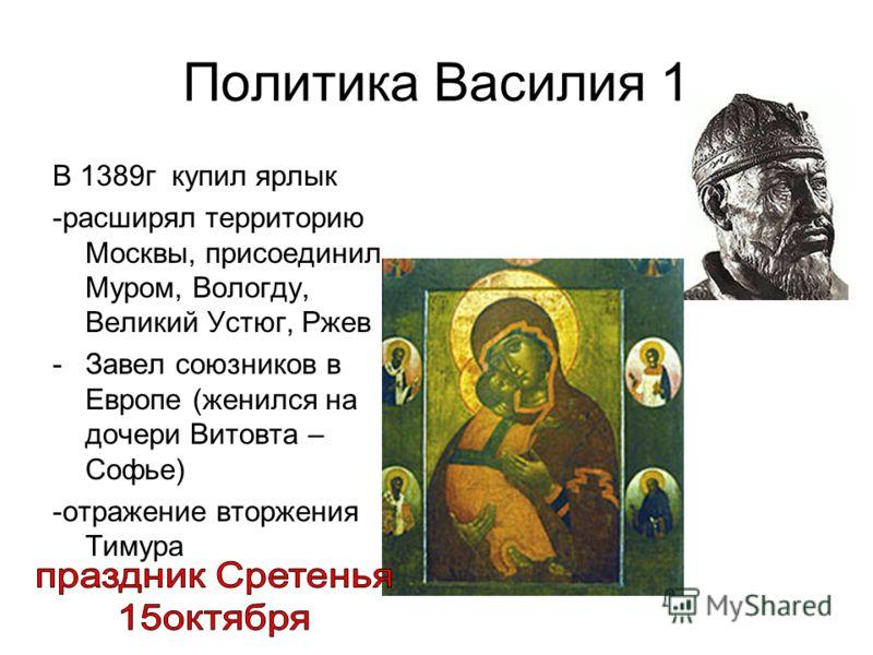 Политика Василия 1 В 1389г купил ярлык -расширял территорию Москвы, присоединил Муром, Вологду, Великий Устюг, Ржев -Завел союзников в Европе (женился на дочери Витовта – Софье) -отражение вторжения Тимура