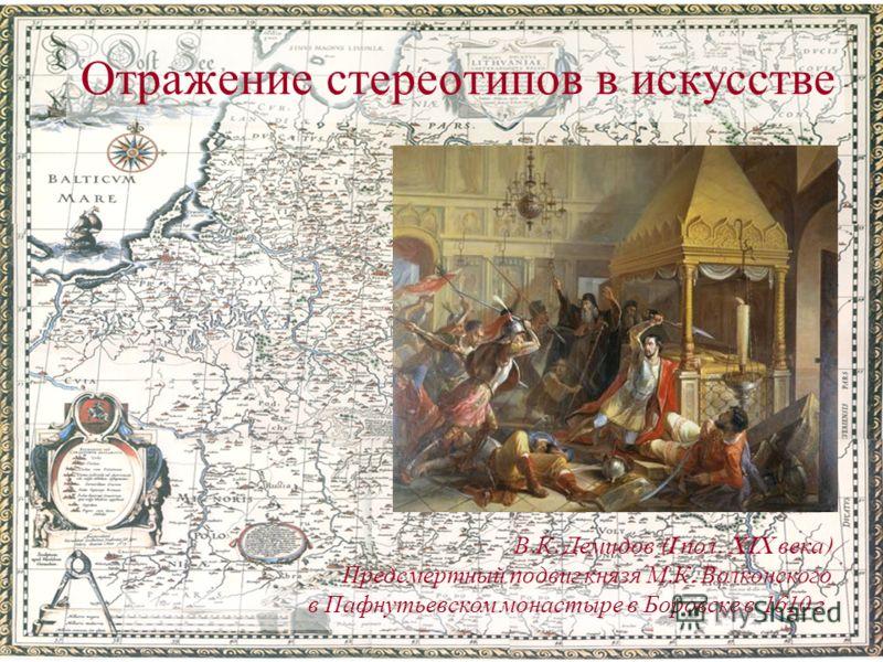 Отражение стереотипов в искусстве В. К. Демидов (I пол. XIX века ) Предсмертный подвиг князя М. К. Волконского в Пафнутьевском монастыре в Боровске в 1610 г.