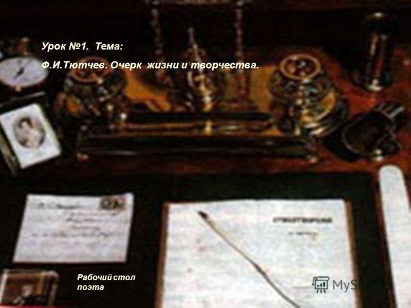 Рабочий стол поэта Урок 1. Тема: Ф.И.Тютчев. Очерк жизни и творчества.