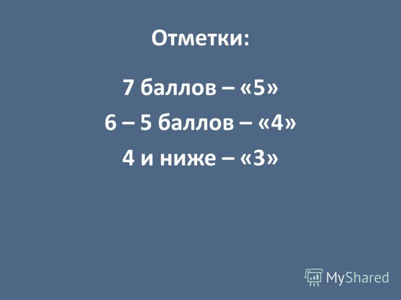 Отметки: 7 баллов – «5» 6 – 5 баллов – «4» 4 и ниже – «3»