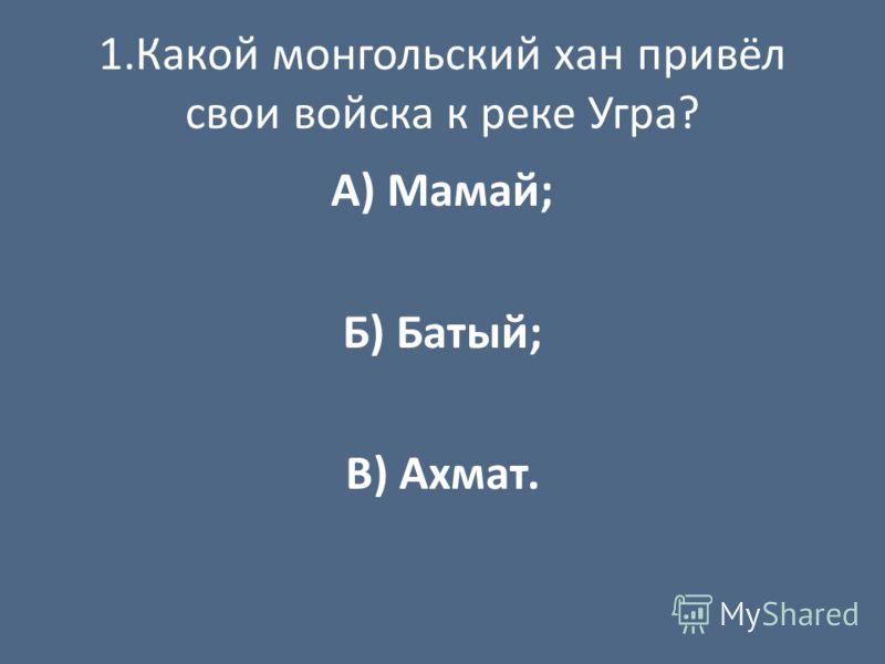 1.Какой монгольский хан привёл свои войска к реке Угра? А) Мамай; Б) Батый; В) Ахмат.