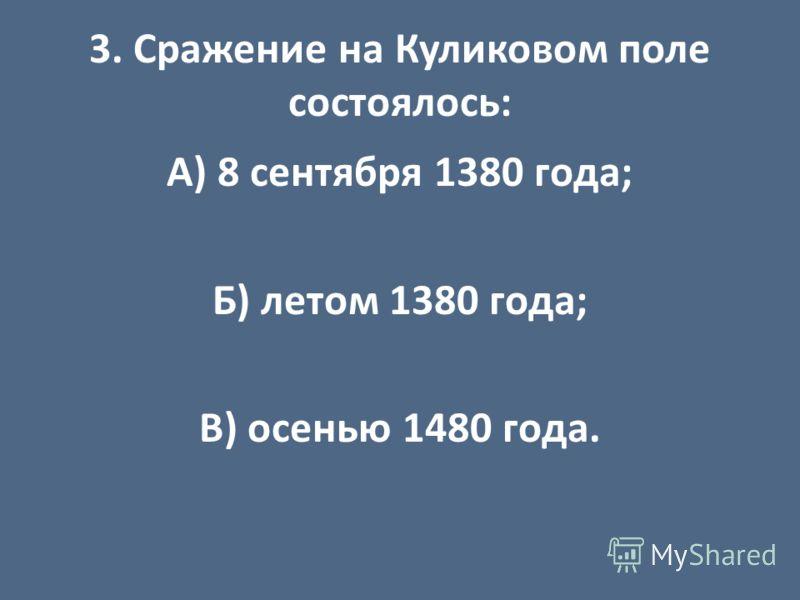 3. Сражение на Куликовом поле состоялось: А) 8 сентября 1380 года; Б) летом 1380 года; В) осенью 1480 года.