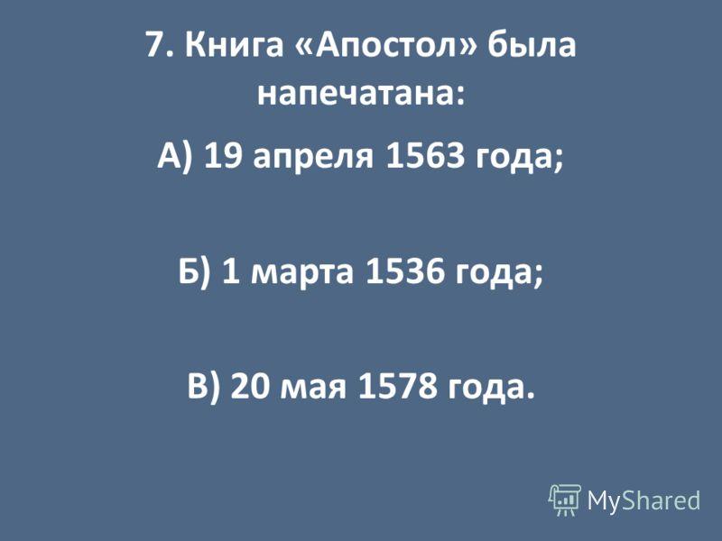 7. Книга «Апостол» была напечатана: А) 19 апреля 1563 года; Б) 1 марта 1536 года; В) 20 мая 1578 года.