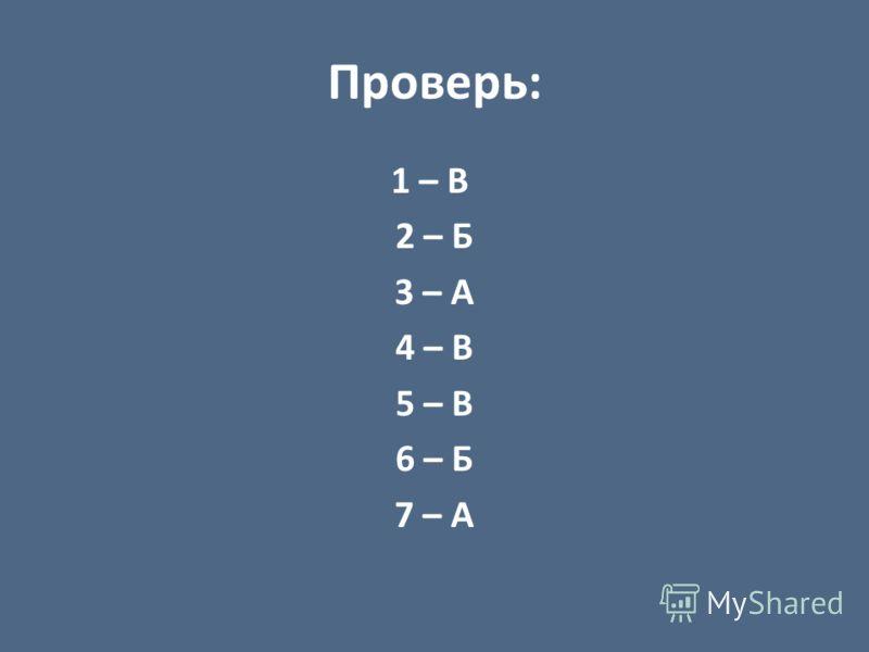 Проверь: 1 – В 2 – Б 3 – А 4 – В 5 – В 6 – Б 7 – А