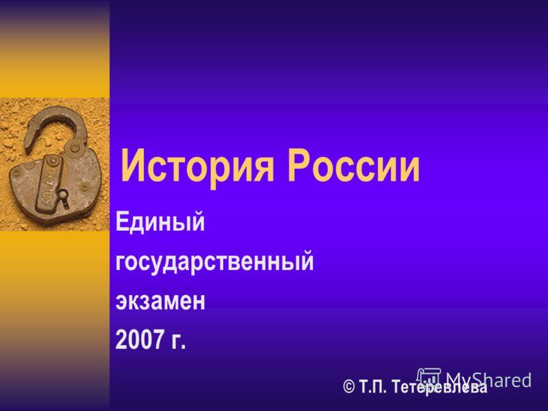 История России Единый государственный экзамен 2007 г. © Т.П. Тетеревлева