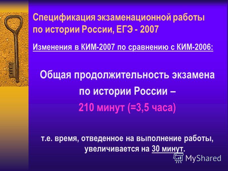 Спецификация экзаменационной работы по истории России, ЕГЭ - 2007 Изменения в КИМ-2007 по сравнению с КИМ-2006: Общая продолжительность экзамена по истории России – 210 минут (=3,5 часа) т.е. время, отведенное на выполнение работы, увеличивается на 3