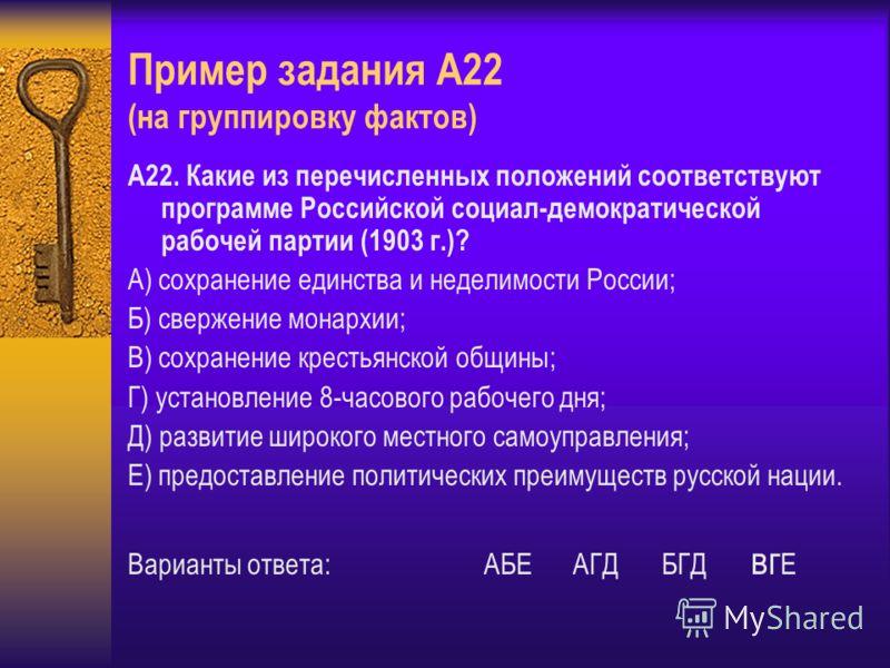 Пример задания А22 (на группировку фактов) А22. Какие из перечисленных положений соответствуют программе Российской социал-демократической рабочей партии (1903 г.)? А) сохранение единства и неделимости России; Б) свержение монархии; В) сохранение кре