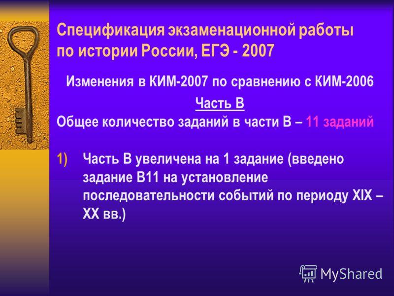 Спецификация экзаменационной работы по истории России, ЕГЭ - 2007 Изменения в КИМ-2007 по сравнению с КИМ-2006 Часть В Общее количество заданий в части В – 11 заданий 1)Часть В увеличена на 1 задание (введено задание В11 на установление последователь