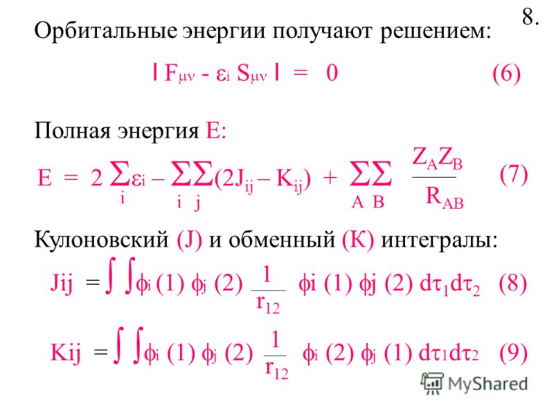 Полная энергия Е: Орбитальные энергии получают решением: I F - i S I = 0 (6) E = 2 i – J ij – K ij ) + ZAZBZAZB R AB i i jA B Кулоновский (J) и обменный (К) интегралы: Jij = i (1) j (2) i (1) j (2) d 1 d 2 (8) 1 r 12 Kij = i (1) j (2) i (2) j (1) d 1