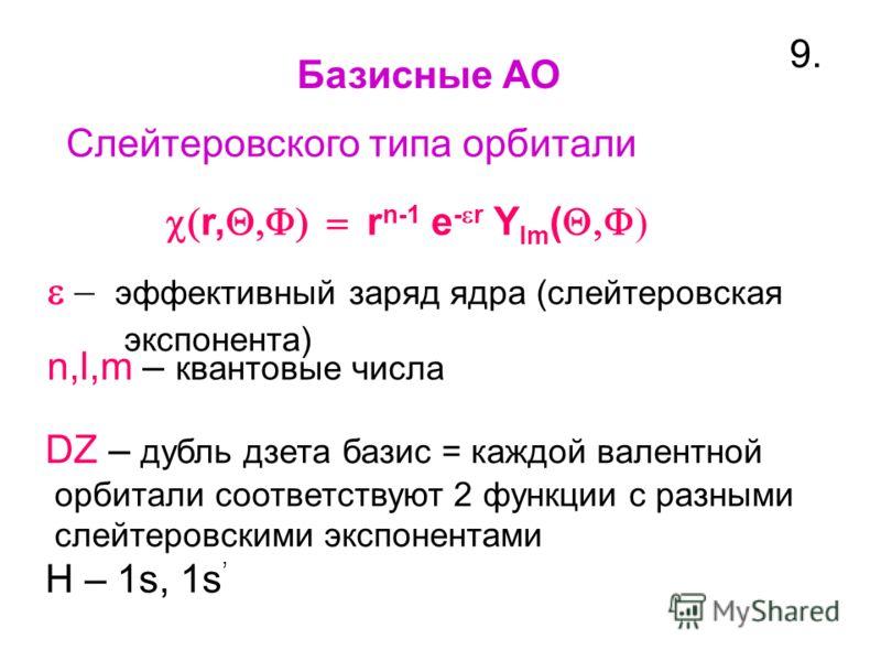 Базисные АО 9.9. Слейтеровского типа орбитали r, r n-1 e - r Y lm ( эффективный заряд ядра (слейтеровская экспонента) n,l,m – квантовые числа DZ – дубль дзета базис = каждой валентной орбитали cоответствуют 2 функции с разными слейтеровскими экспонен