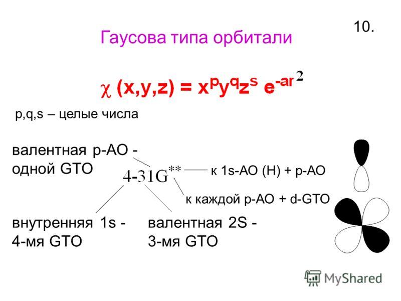 10. Гаусова типа орбитали p,q,s – целые числа внутренняя 1s - 4-мя GTO валентная 2S - 3-мя GTO валентная р-АО - одной GTO к каждой р-АО + d-GTO к 1s-АО (Н) + р-АО