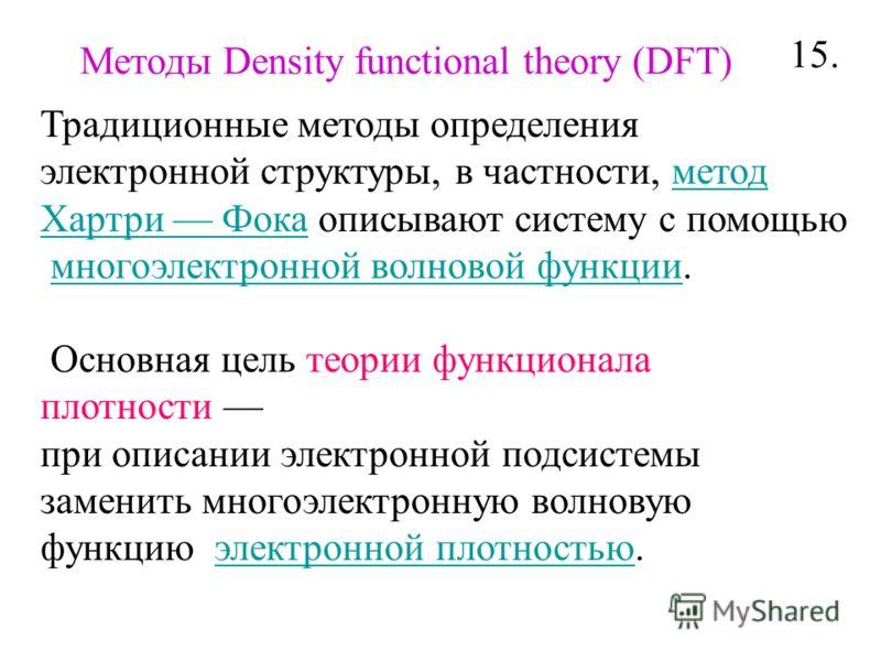 Традиционные методы определения электронной структуры, в частности, метод Хартри Фока описывают систему с помощьюметод Хартри Фока многоэлектронной волновой функции.многоэлектронной волновой функции Основная цель теории функционала плотности при опис