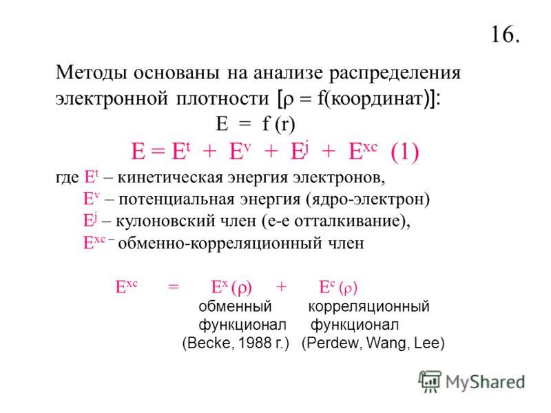 Методы основаны на анализе распределения электронной плотности [ f(координат )]: E = f (r) E = E t + E v + E j + E xc (1) где E t – кинетическая энергия электронов, E v – потенциальная энергия (ядро-электрон) E j – кулоновский член (е-е отталкивание)