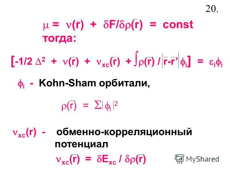 = (r) + F/ (r) = const тогда: [ -1/2 2 + (r) + xc (r) + (r) / r-r i ] = i i xc (r) - обменно-корреляционный потенциал xc (r) = E xc / (r) i - Kohn-Sham орбитали, (r) = i 2 20.