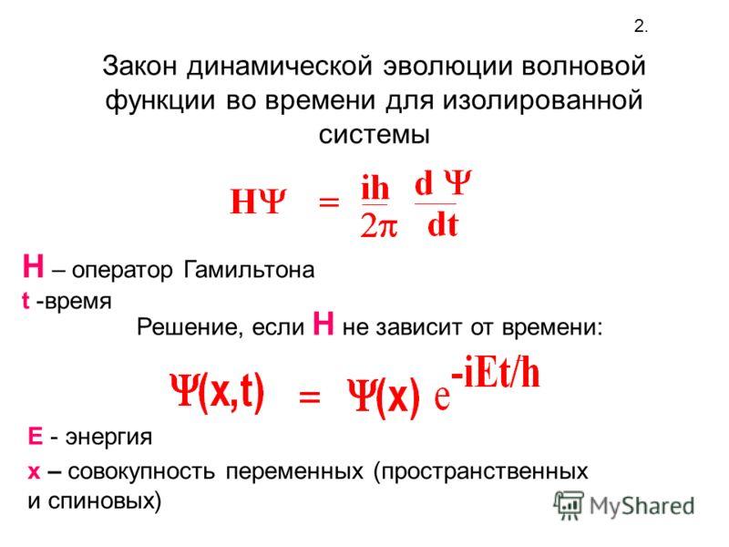 Закон динамической эволюции волновой функции во времени для изолированной системы H – оператор Гамильтона t -время 2. Решение, если Н не зависит от времени: х – совокупность переменных (пространственных и спиновых) Е - энергия