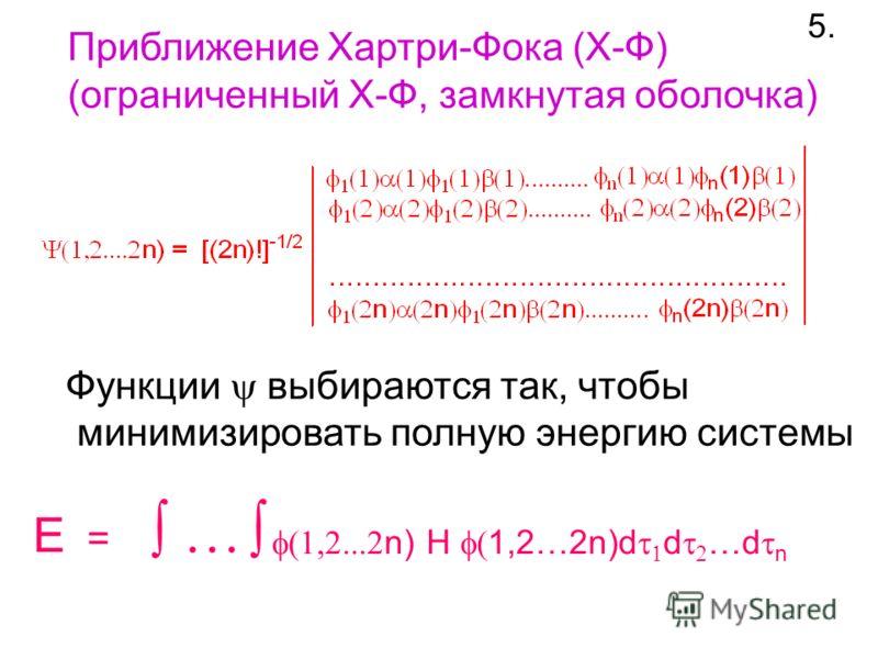 Приближение Хартри-Фока (X-Ф) (ограниченный Х-Ф, замкнутая оболочка) 5. E = … n) H 1,2…2n)d d …d n Функции выбираются так, чтобы минимизировать полную энергию системы