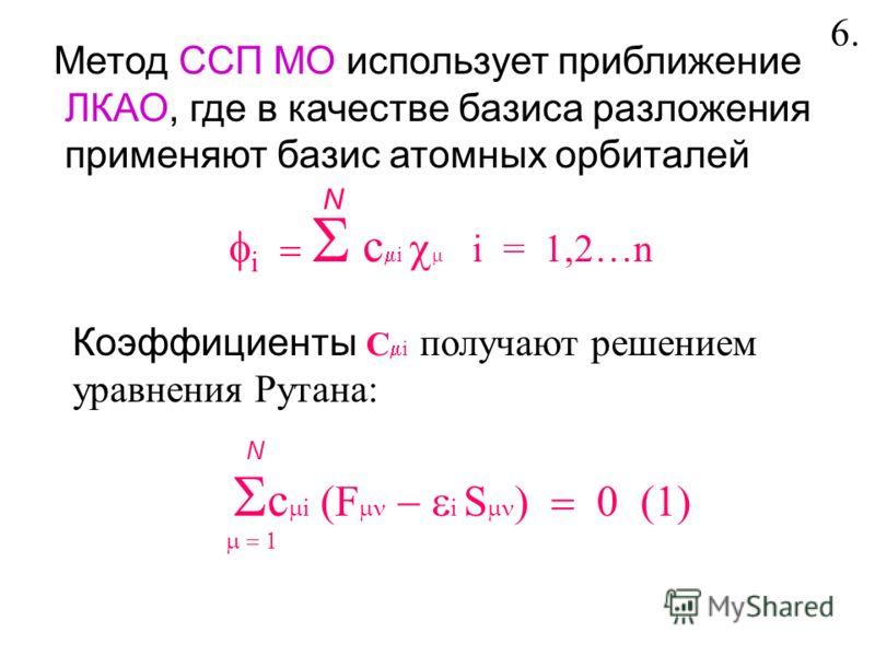 Метод ССП МО использует приближение ЛКАО, где в качестве базиса разложения применяют базис атомных орбиталей i c i i = 1,2…n N Коэффициенты С i получают решением уравнения Рутана: c i (F i S N 6.