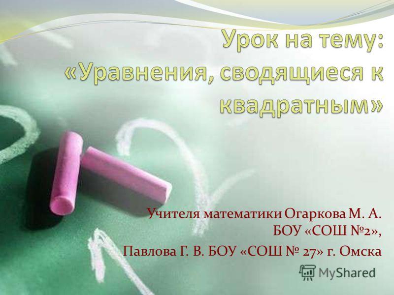 Учителя математики Огаркова М. А. БОУ «СОШ 2», Павлова Г. В. БОУ «СОШ 27» г. Омска