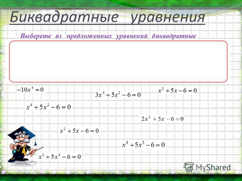 Биквадратные уравнения Выберете из предложенных уравнений биквадратные