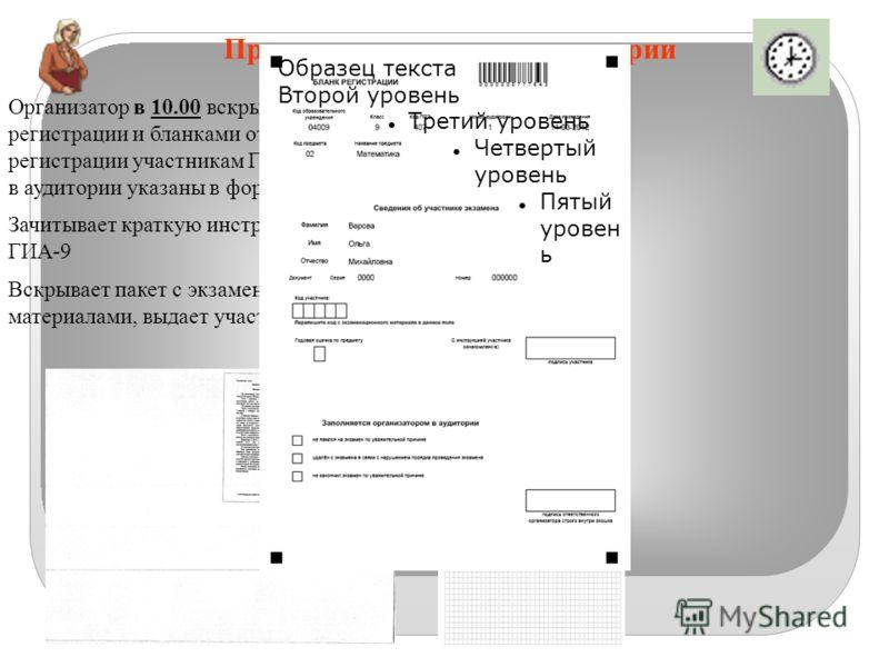 Проведение экзамена в аудитории Организатор в 10.00 вскрывает пакет с бланками регистрации и бланками ответов и выдает бланки регистрации участникам ГИА-9 (места участников в аудитории указаны в форме ППЭ-05-ГИА-9). Зачитывает краткую инструкцию для