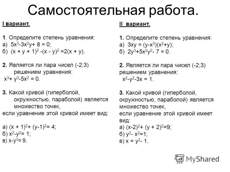 Самостоятельная работа. I вариант. 1. Определите степень уравнения: а) 5х 3 -3х 2 у+ 8 = 0; б) (х + у + 1) 2 -(х - у) 2 =2(х + у). 2. Является ли пара чисел (-2;3) решением уравнения: х 3 + у 3 -5х 2 = 0. 3. Какой кривой (гиперболой, окружностью, пар