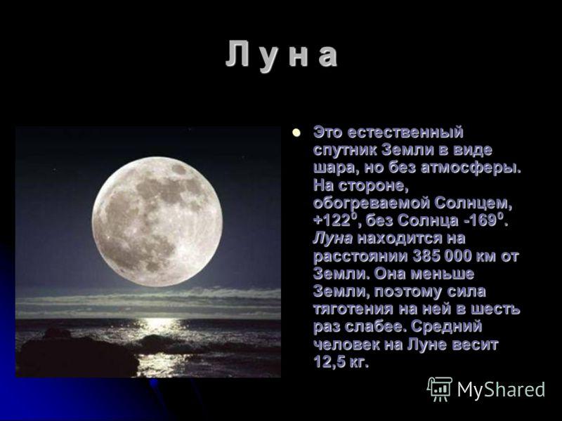 Л у н а Это естественный спутник Земли в виде шара, но без атмосферы. На стороне, обогреваемой Солнцем, +122, без Солнца -169. Луна находится на расстоянии 385 000 км от Земли. Она меньше Земли, поэтому сила тяготения на ней в шесть раз слабее. Средн