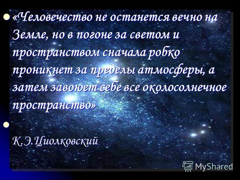 «Человечество не останется вечно на Земле, но в погоне за светом и пространством сначала робко проникнет за пределы атмосферы, а затем завоюет себе все околосолнечное пространство» «Человечество не останется вечно на Земле, но в погоне за светом и пр