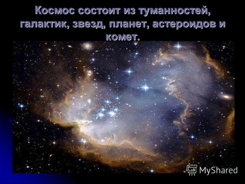 Космос состоит из туманностей, галактик, звезд, планет, астероидов и комет.