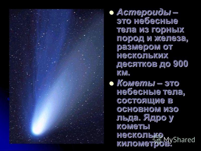 Астероиды – это небесные тела из горных пород и железа, размером от нескольких десятков до 900 км. Астероиды – это небесные тела из горных пород и железа, размером от нескольких десятков до 900 км. Кометы – это небесные тела, состоящие в основном изо