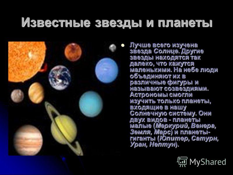 Известные звезды и планеты Лучше всего изучена звезда Солнце. Другие звезды находятся так далеко, что кажутся маленькими. На небе люди объединяют их в различные фигуры и называют созвездиями. Астрономы смогли изучить только планеты, входящие в нашу С