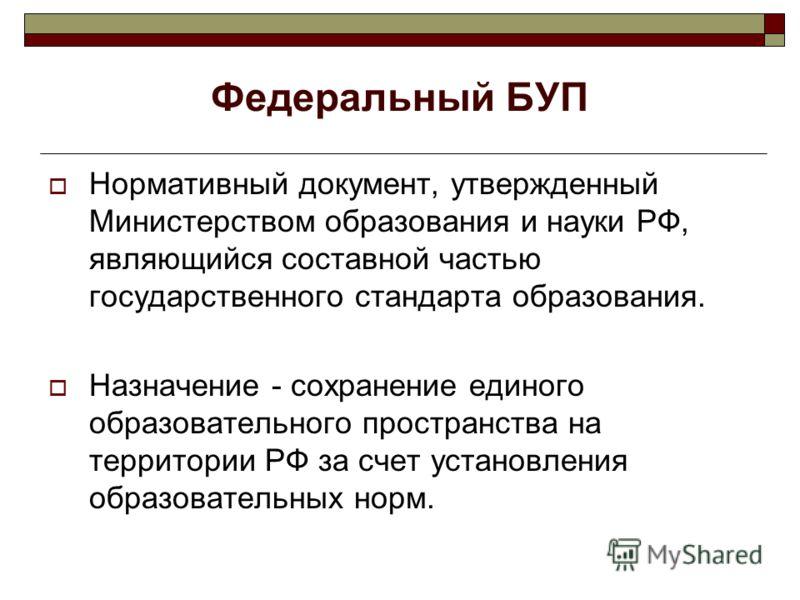 Федеральный БУП Нормативный документ, утвержденный Министерством образования и науки РФ, являющийся составной частью государственного стандарта образования. Назначение - сохранение единого образовательного пространства на территории РФ за счет устано